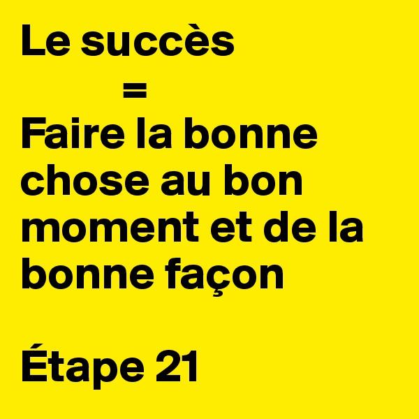 Le succès            =  Faire la bonne chose au bon moment et de la bonne façon  Étape 21