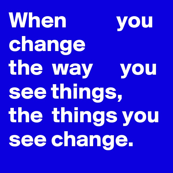When           you change the  way      you  see things, the  things you see change.