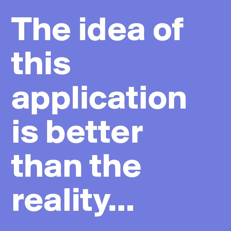 The idea of this application is better than the reality...