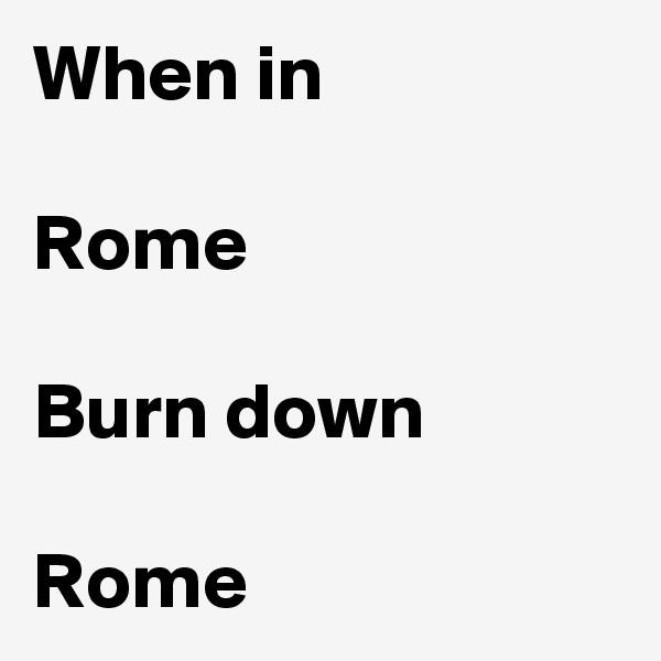 When in   Rome  Burn down  Rome