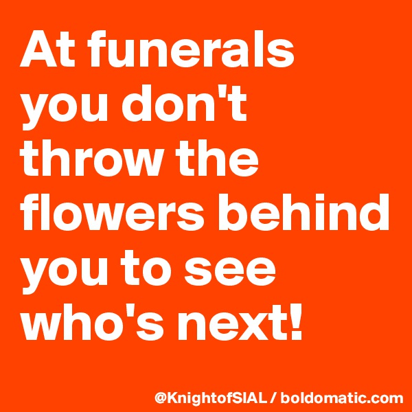 At funerals you don't throw the flowers behind you to see who's next!