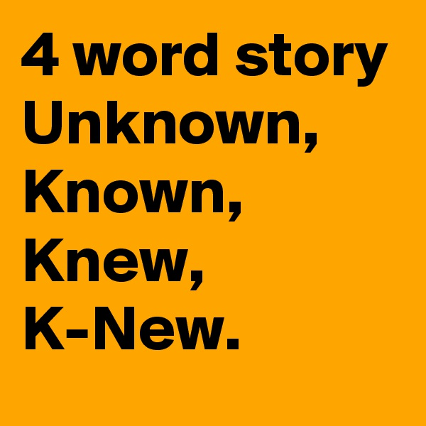 4 word story Unknown, Known, Knew, K-New.