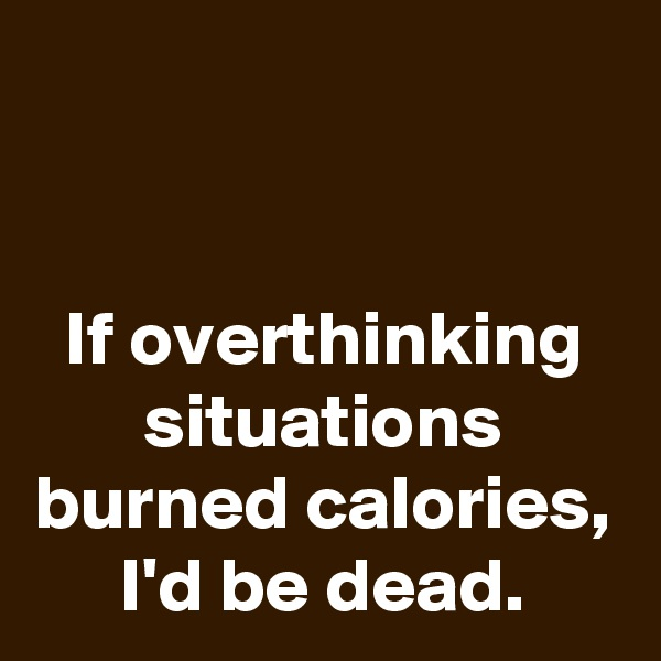 If overthinking situations burned calories, I'd be dead.