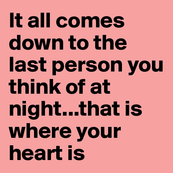 It all comes down to the last person you think of at night...that is where your heart is