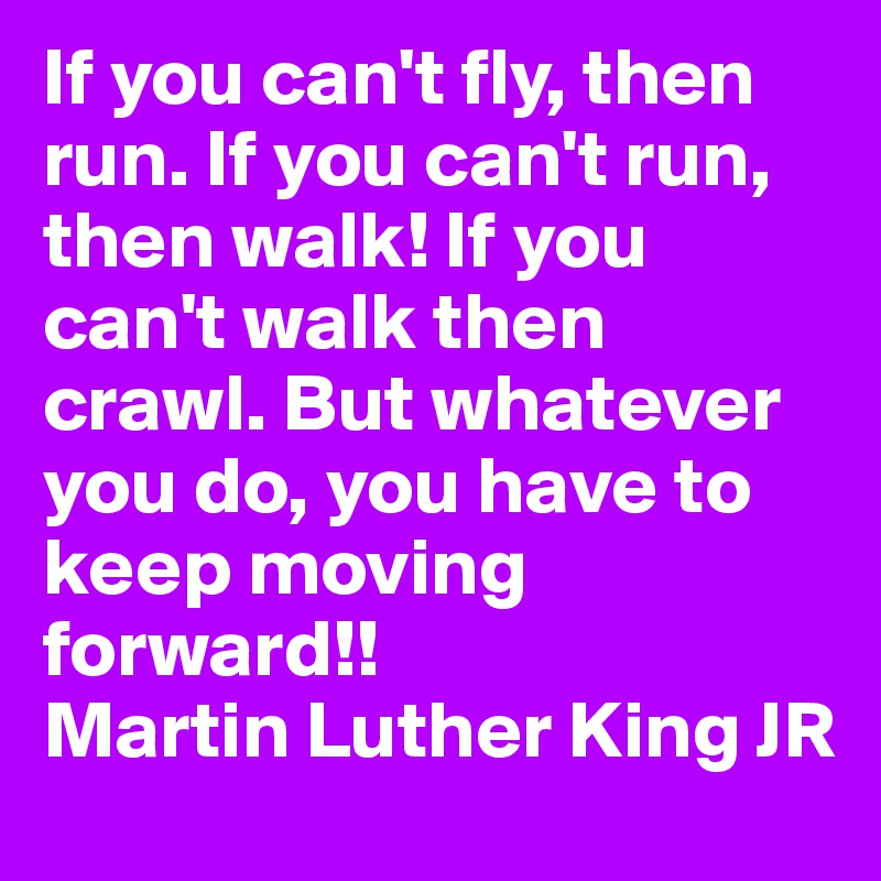 If you can't fly, then run. If you can't run, then walk! If you can't walk then crawl. But whatever you do, you have to keep moving forward!! Martin Luther King JR