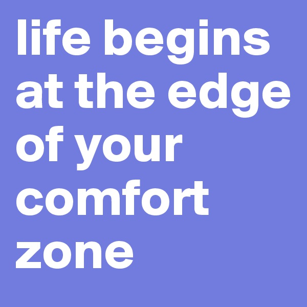 life begins at the edge of your comfort zone