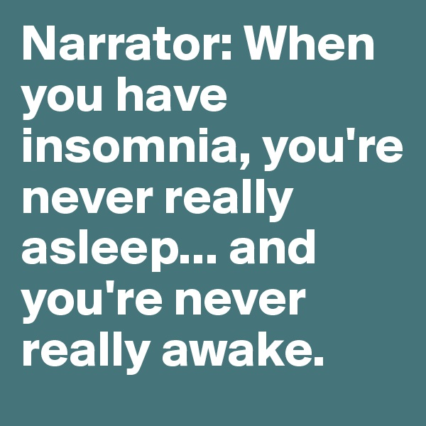 Narrator: When you have insomnia, you're never really asleep... and you're never really awake.