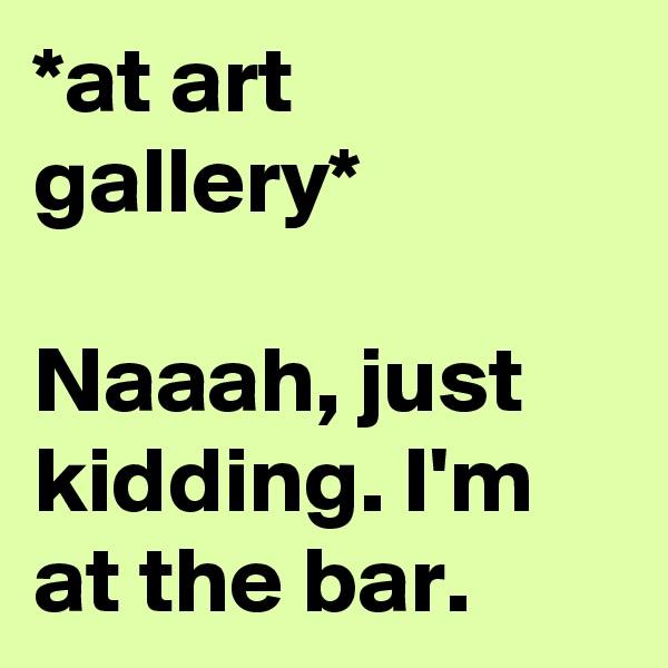 *at art gallery*  Naaah, just kidding. I'm at the bar.