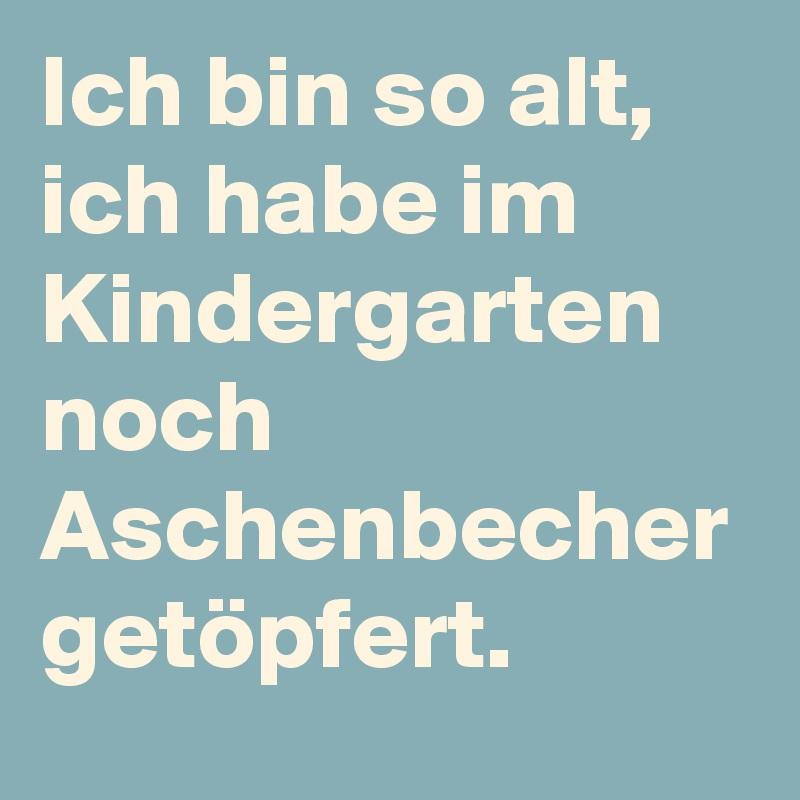 Ich bin so alt, ich habe im Kindergarten noch Aschenbecher getöpfert.