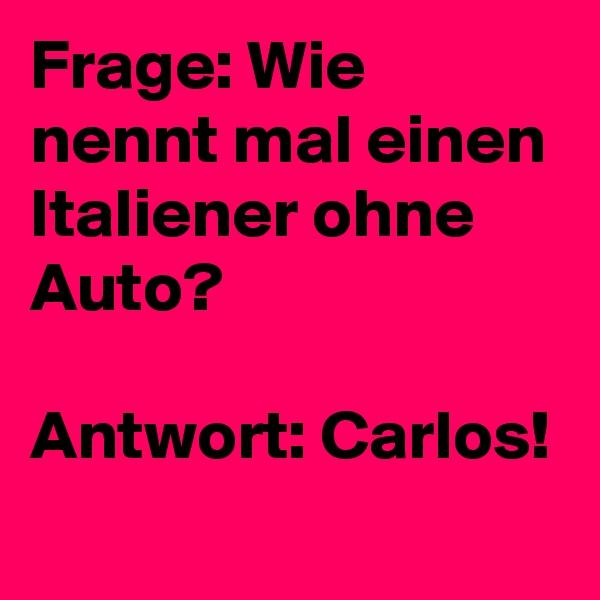Frage: Wie nennt mal einen Italiener ohne Auto?  Antwort: Carlos!