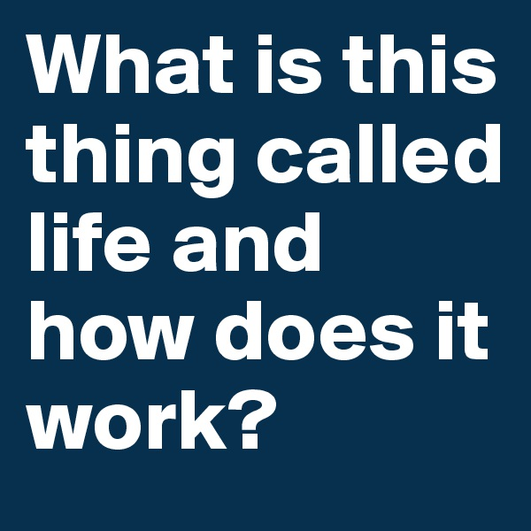 What is this thing called life and how does it work?