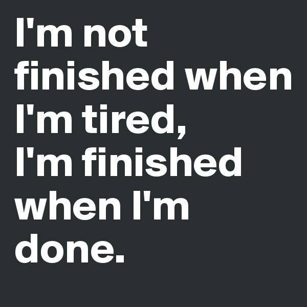 I'm not finished when I'm tired, I'm finished when I'm done.
