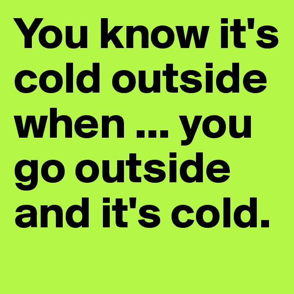 You know it's cold outside when ... you go outside and it's cold.