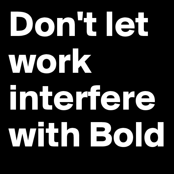 Don't let work interfere with Bold