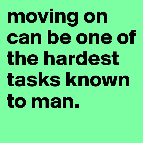 moving on can be one of the hardest tasks known to man.