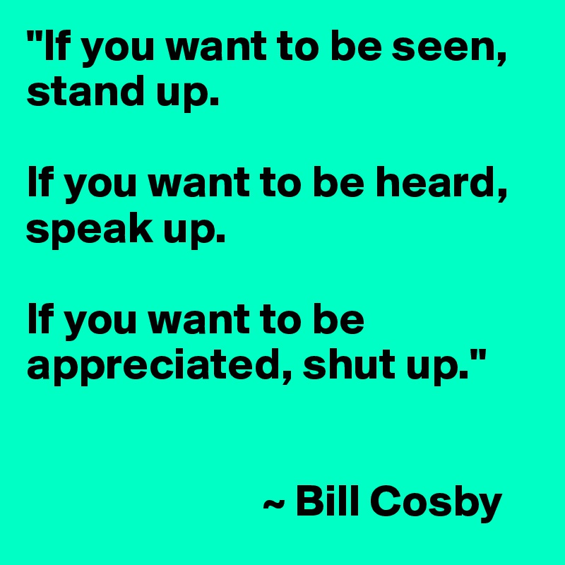 """If you want to be seen, stand up.   If you want to be heard, speak up.   If you want to be appreciated, shut up.""                              ~ Bill Cosby"