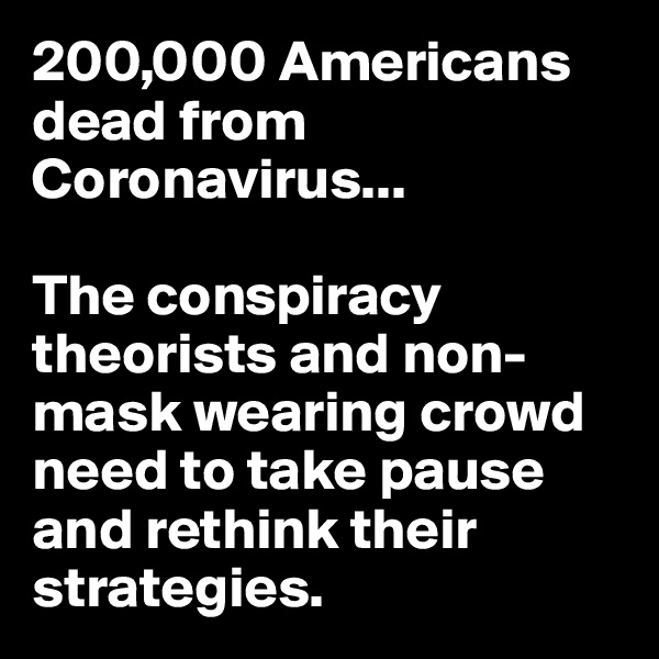 200,000 Americans dead from Coronavirus...  The conspiracy theorists and non-mask wearing crowd need to take pause and rethink their strategies.