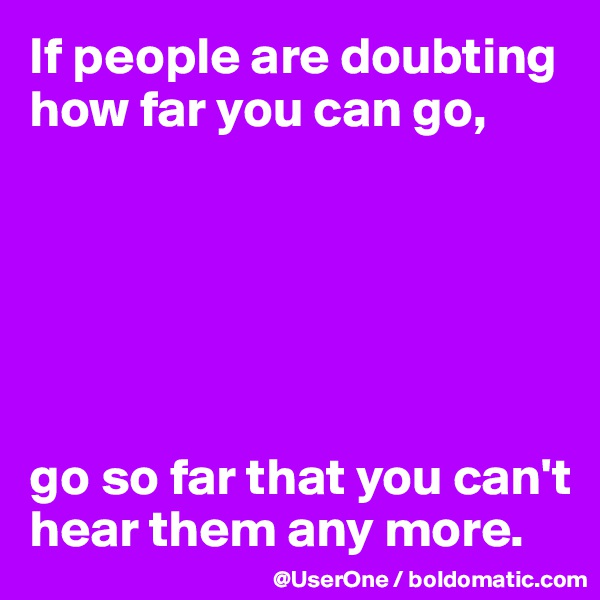 If people are doubting how far you can go,       go so far that you can't hear them any more.