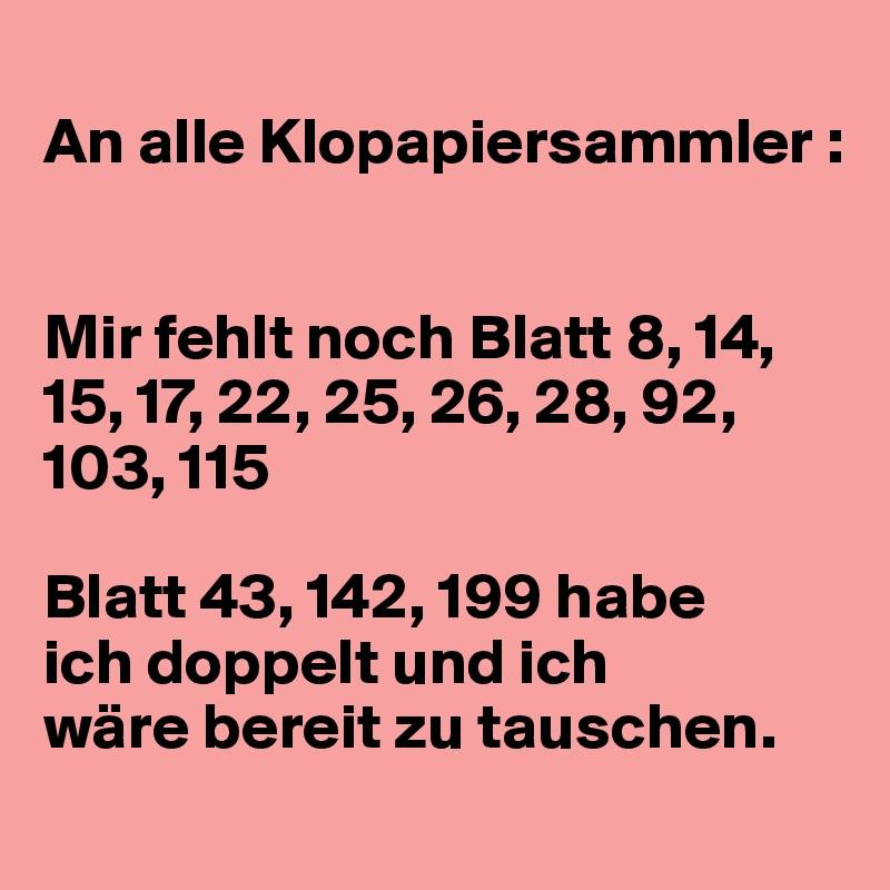 An alle Klopapiersammler :   Mir fehlt noch Blatt 8, 14, 15, 17, 22, 25, 26, 28, 92, 103, 115    Blatt 43, 142, 199 habe  ich doppelt und ich  wäre bereit zu tauschen.
