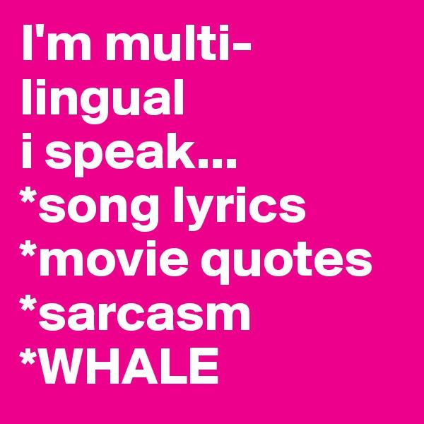 I'm multi-lingual i speak... *song lyrics *movie quotes *sarcasm *WHALE