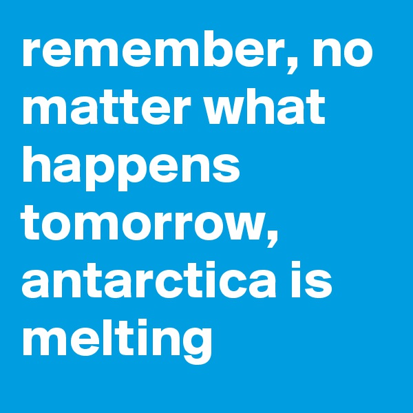 remember, no matter what happens tomorrow, antarctica is melting