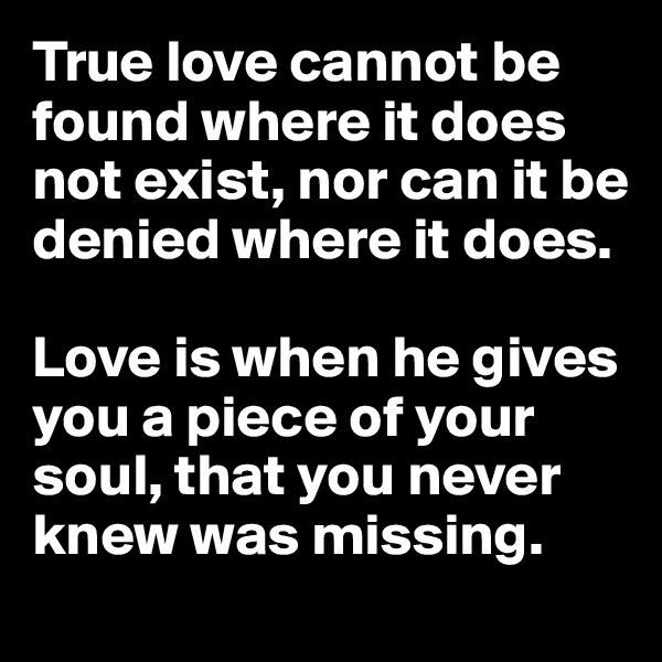 True love cannot be found where it does not exist, nor can it be denied where it does.   Love is when he gives you a piece of your soul, that you never knew was missing.