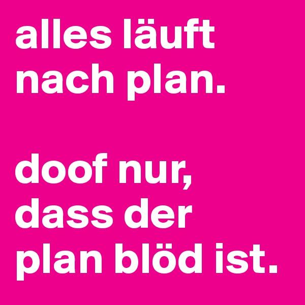 alles läuft nach plan.   doof nur, dass der plan blöd ist.