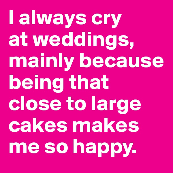 I always cry  at weddings, mainly because being that close to large cakes makes me so happy.