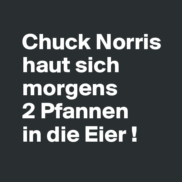 Chuck Norris     haut sich     morgens    2 Pfannen    in die Eier !