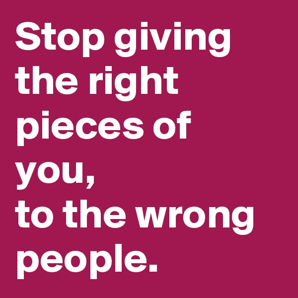 Stop giving the right pieces of you, to the wrong people.