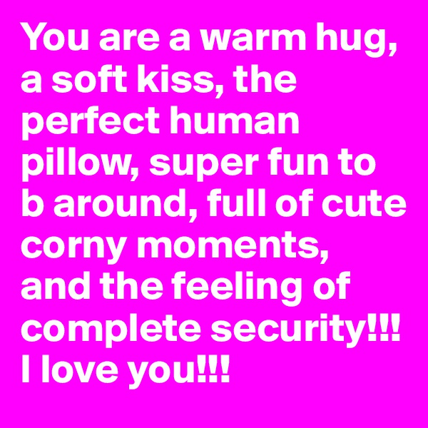 You are a warm hug, a soft kiss, the perfect human pillow, super fun to b around, full of cute corny moments, and the feeling of complete security!!! I love you!!!