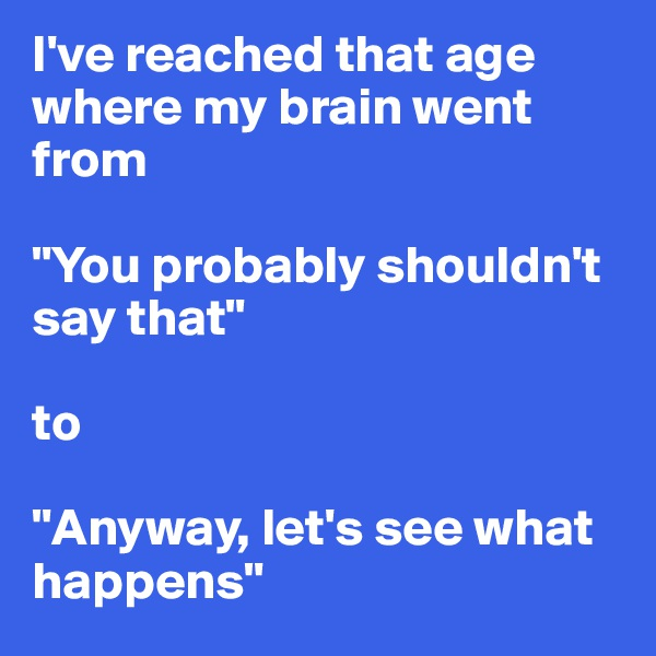 """I've reached that age where my brain went from  """"You probably shouldn't say that""""  to  """"Anyway, let's see what happens"""""""