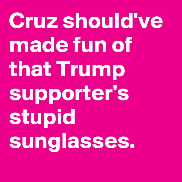 Cruz should've made fun of that Trump supporter's stupid sunglasses.