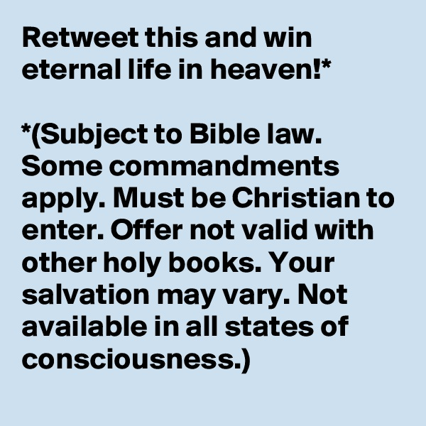 Retweet this and win eternal life in heaven!*  *(Subject to Bible law. Some commandments apply. Must be Christian to enter. Offer not valid with other holy books. Your salvation may vary. Not available in all states of consciousness.)