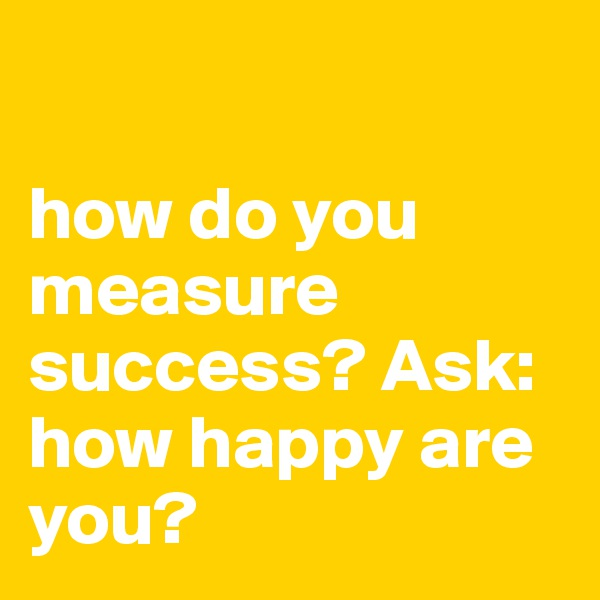 how do you measure success essay While an essay is a valid measure of your students' knowledge, multiple and   jill z whalen, phd, is associate director, campus success.