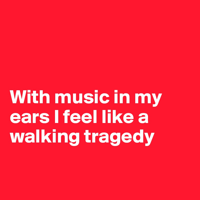With music in my ears I feel like a walking tragedy