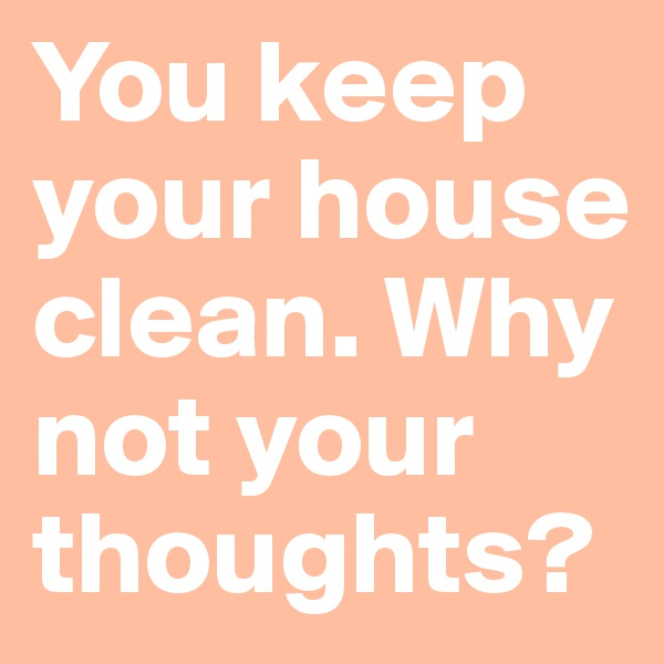 You keep your house clean. Why not your thoughts?