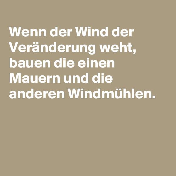 Wenn der Wind der Veränderung weht, bauen die einen Mauern und die anderen Windmühlen.