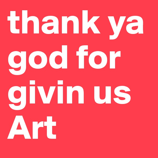 thank ya god for givin us Art