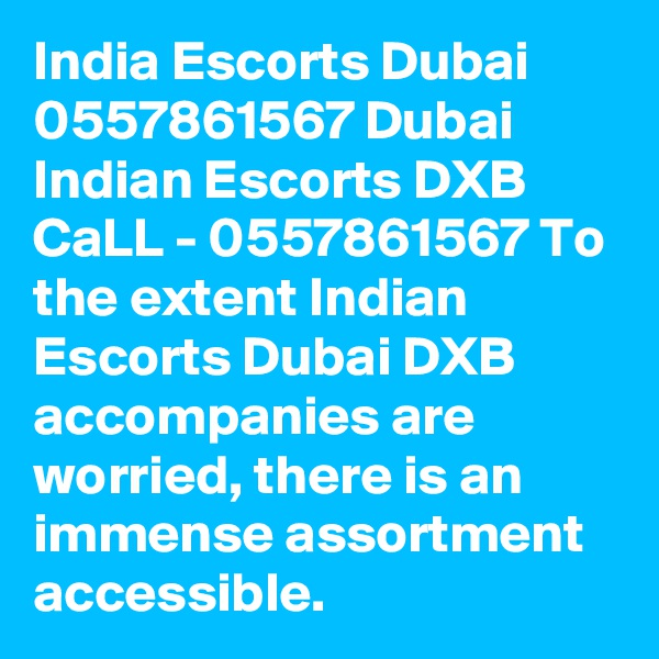 India Escorts Dubai 0557861567 Dubai Indian Escorts DXB CaLL - 0557861567 To the extent Indian Escorts Dubai DXB accompanies are worried, there is an immense assortment accessible.