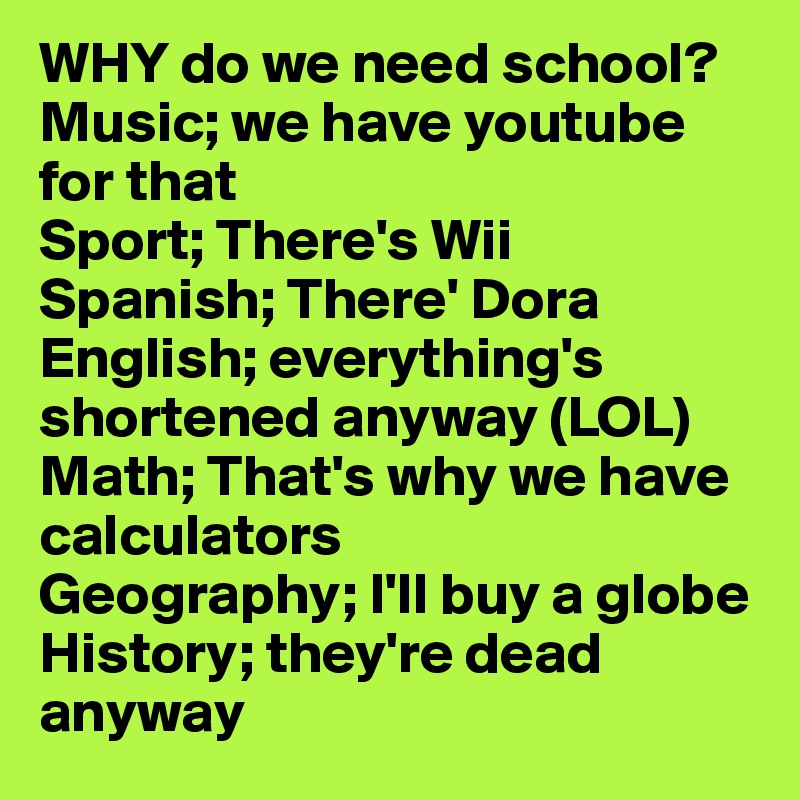 why do we need go school Why do kids have to go to school for one thing, it's the law if you didn't go, your parents could be in big trouble but there are other reasons kids.