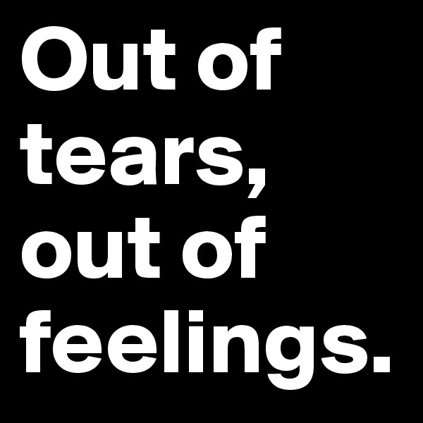 Out of tears, out of feelings.