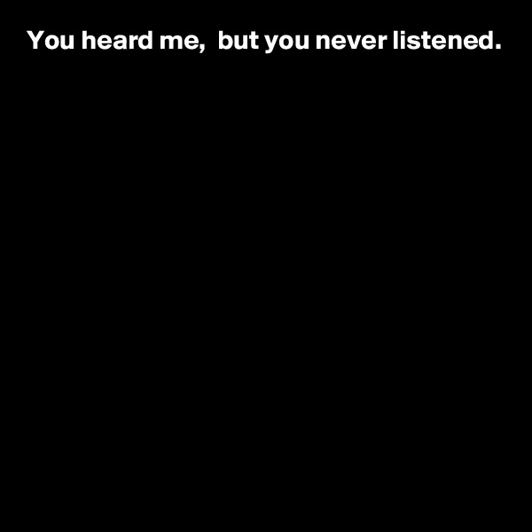 You heard me,  but you never listened.