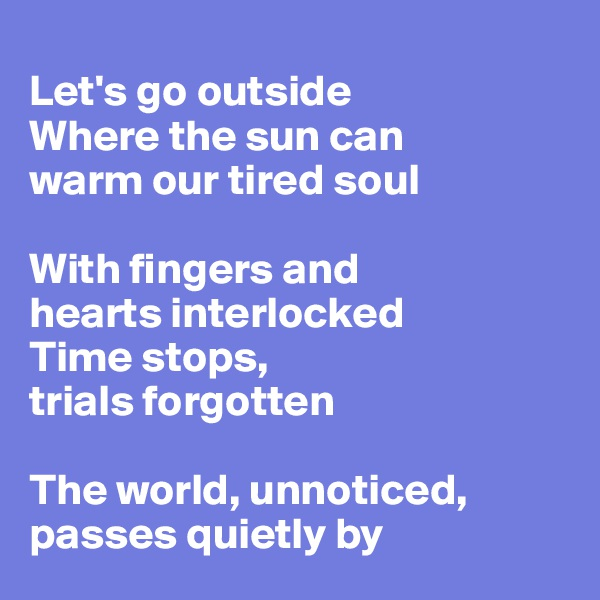 Let's go outside Where the sun can warm our tired soul  With fingers and  hearts interlocked Time stops, trials forgotten   The world, unnoticed, passes quietly by