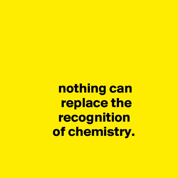nothing can                    replace the                   recognition                 of chemistry.