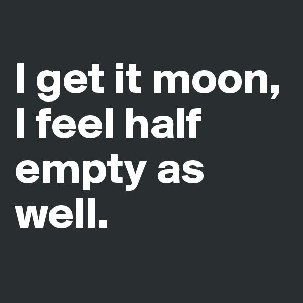 I get it moon, I feel half empty as well.