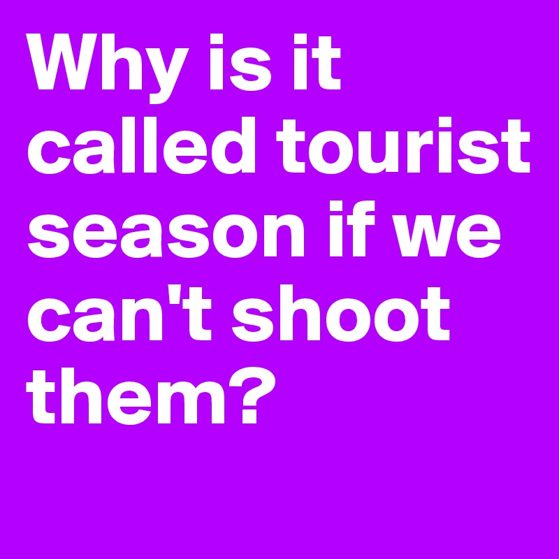 Why is it called tourist season if we can't shoot them?