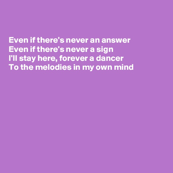 Even if there's never an answer Even if there's never a sign I'll stay here, forever a dancer To the melodies in my own mind