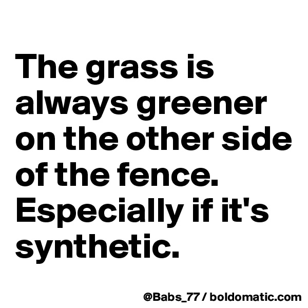 The grass is always greener on the other side of the fence. Especially if it's synthetic.