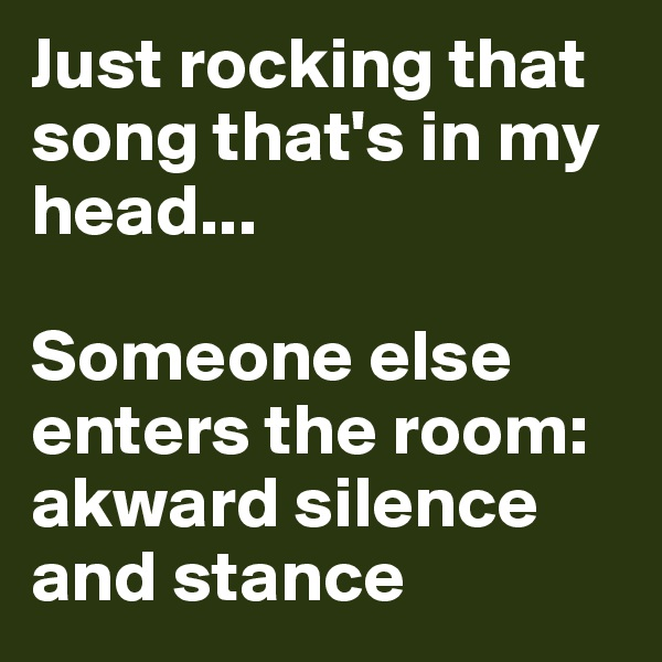 Just rocking that song that's in my head...  Someone else enters the room: akward silence and stance